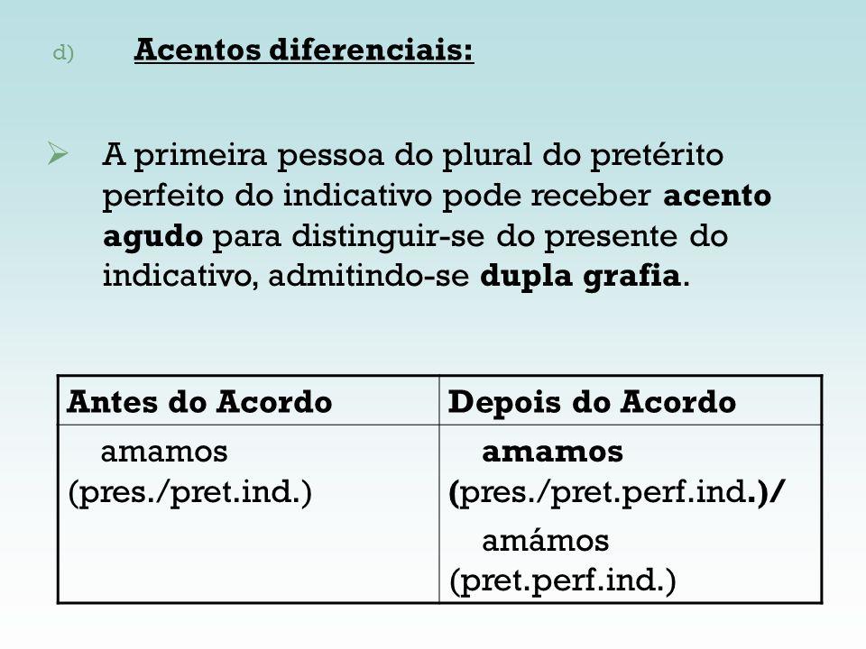 d) Acentos diferenciais: Antes do AcordoDepois do Acordo amamos (pres./pret.ind.) amamos (pres./pret.perf.ind.)/ amámos (pret.perf.ind.) A primeira pe