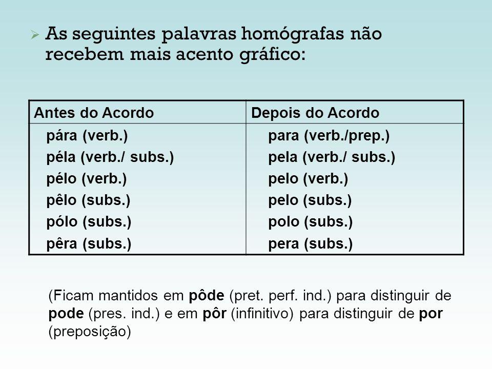 As seguintes palavras homógrafas não recebem mais acento gráfico: Antes do AcordoDepois do Acordo pára (verb.) péla (verb./ subs.) pélo (verb.) pêlo (
