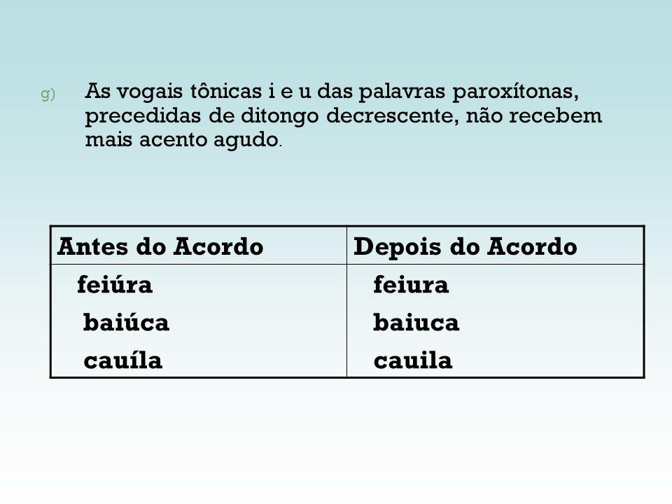 g) As vogais tônicas i e u das palavras paroxítonas, precedidas de ditongo decrescente, não recebem mais acento agudo. Antes do AcordoDepois do Acordo