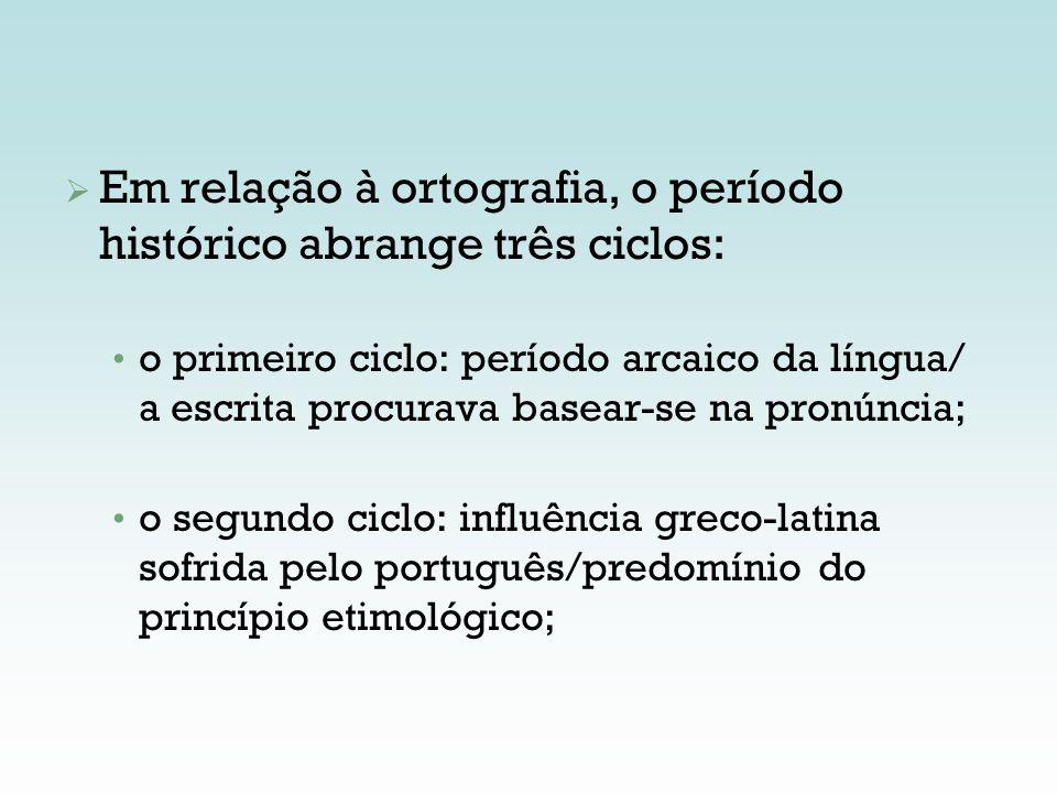 Em relação à ortografia, o período histórico abrange três ciclos: o primeiro ciclo: período arcaico da língua/ a escrita procurava basear-se na pronún