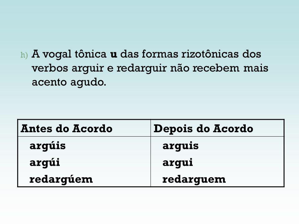 h) A vogal tônica u das formas rizotônicas dos verbos arguir e redarguir não recebem mais acento agudo. Antes do AcordoDepois do Acordo argúis argúi r