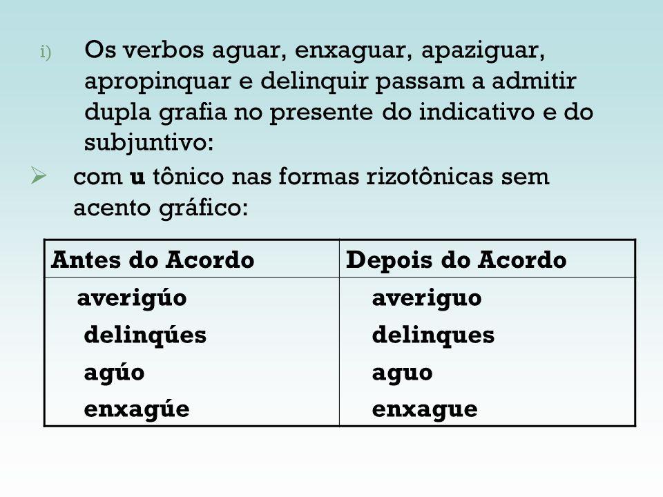 i) Os verbos aguar, enxaguar, apaziguar, apropinquar e delinquir passam a admitir dupla grafia no presente do indicativo e do subjuntivo: Antes do Aco