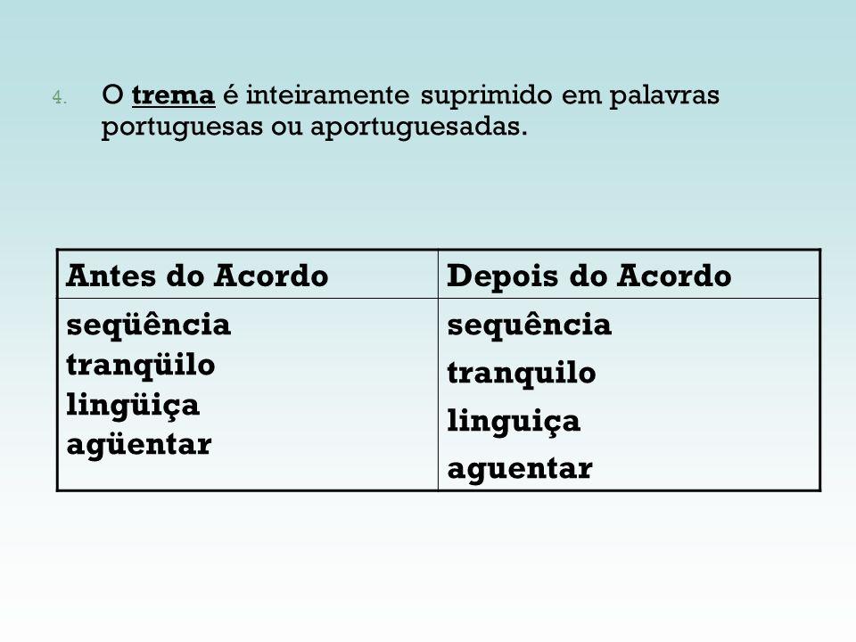 4. O trema é inteiramente suprimido em palavras portuguesas ou aportuguesadas. Antes do AcordoDepois do Acordo seqüência tranqüilo lingüiça agüentar s