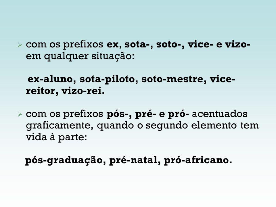 com os prefixos ex, sota-, soto-, vice- e vizo- em qualquer situação: ex-aluno, sota-piloto, soto-mestre, vice- reitor, vizo-rei. com os prefixos pós-