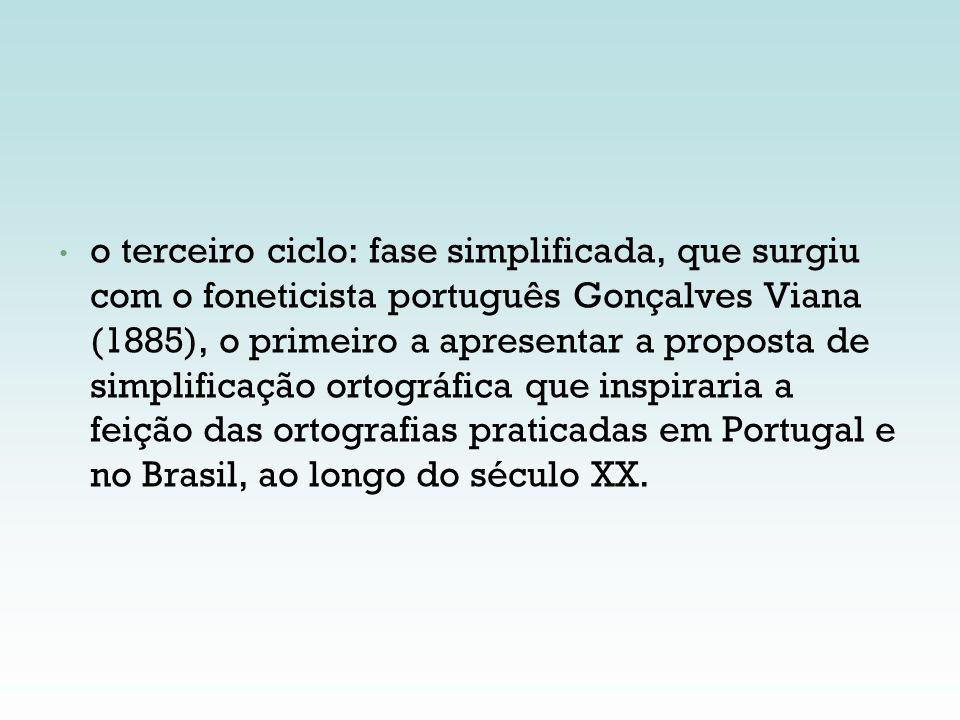 o terceiro ciclo: fase simplificada, que surgiu com o foneticista português Gonçalves Viana (1885), o primeiro a apresentar a proposta de simplificaçã