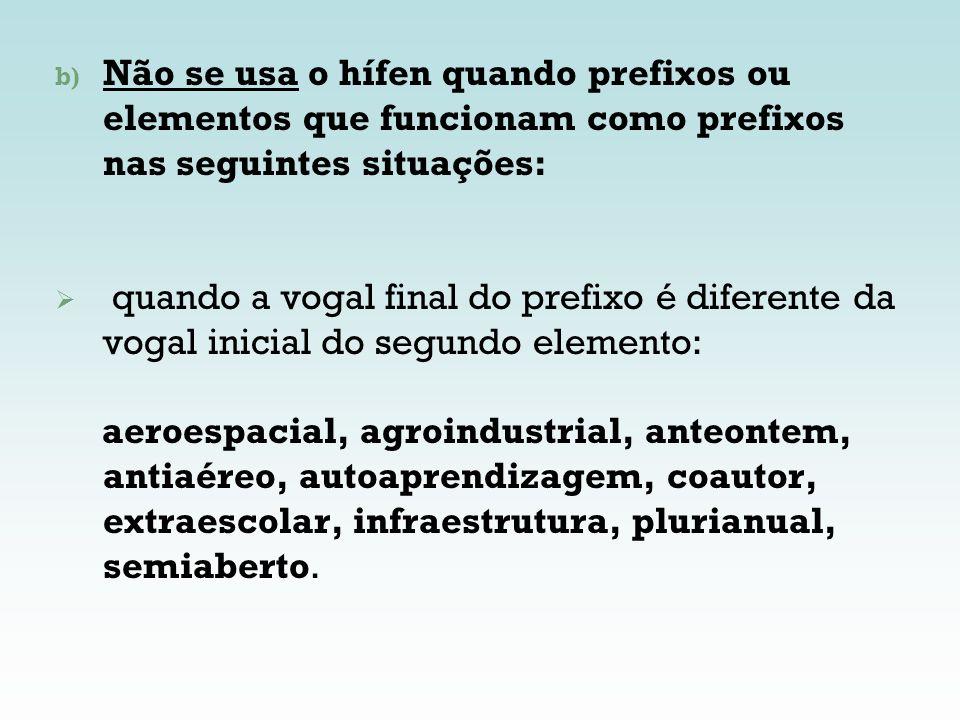 b) Não se usa o hífen quando prefixos ou elementos que funcionam como prefixos nas seguintes situações: quando a vogal final do prefixo é diferente da