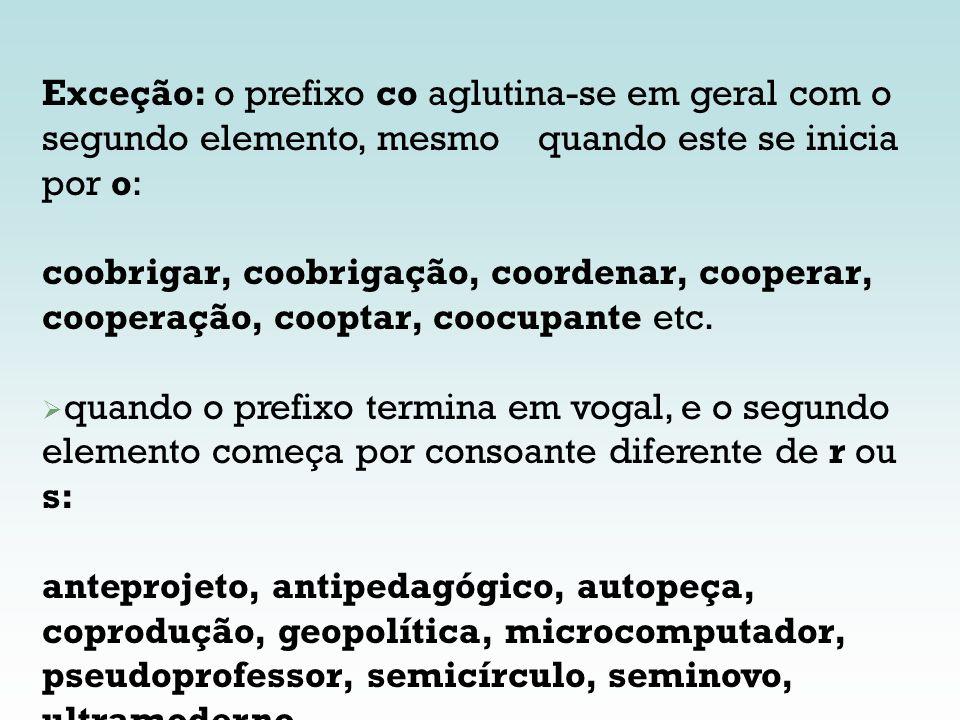 Exceção: o prefixo co aglutina-se em geral com o segundo elemento, mesmo quando este se inicia por o: coobrigar, coobrigação, coordenar, cooperar, coo
