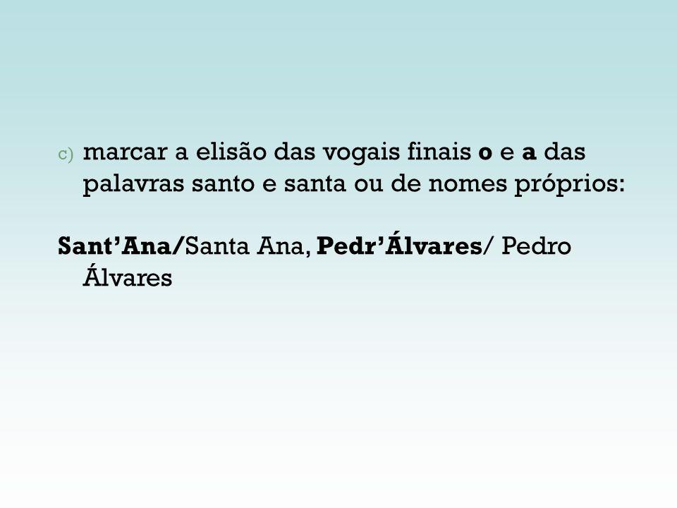 c) marcar a elisão das vogais finais o e a das palavras santo e santa ou de nomes próprios: SantAna/Santa Ana, PedrÁlvares/ Pedro Álvares