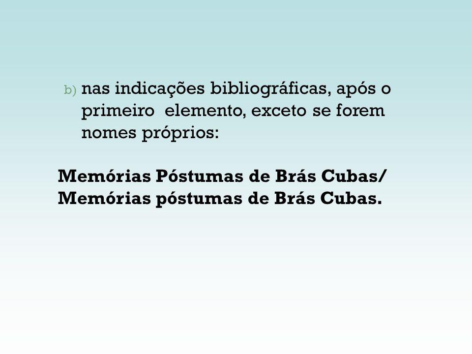 b) nas indicações bibliográficas, após o primeiro elemento, exceto se forem nomes próprios: Memórias Póstumas de Brás Cubas/ Memórias póstumas de Brás