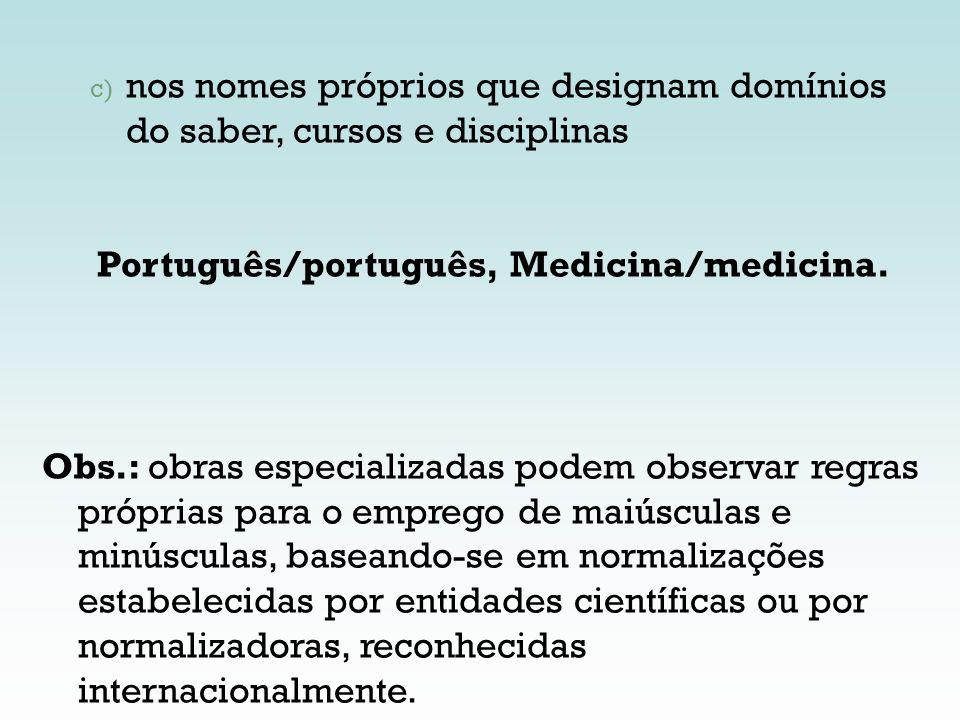 c) nos nomes próprios que designam domínios do saber, cursos e disciplinas Português/português, Medicina/medicina. Obs.: obras especializadas podem ob