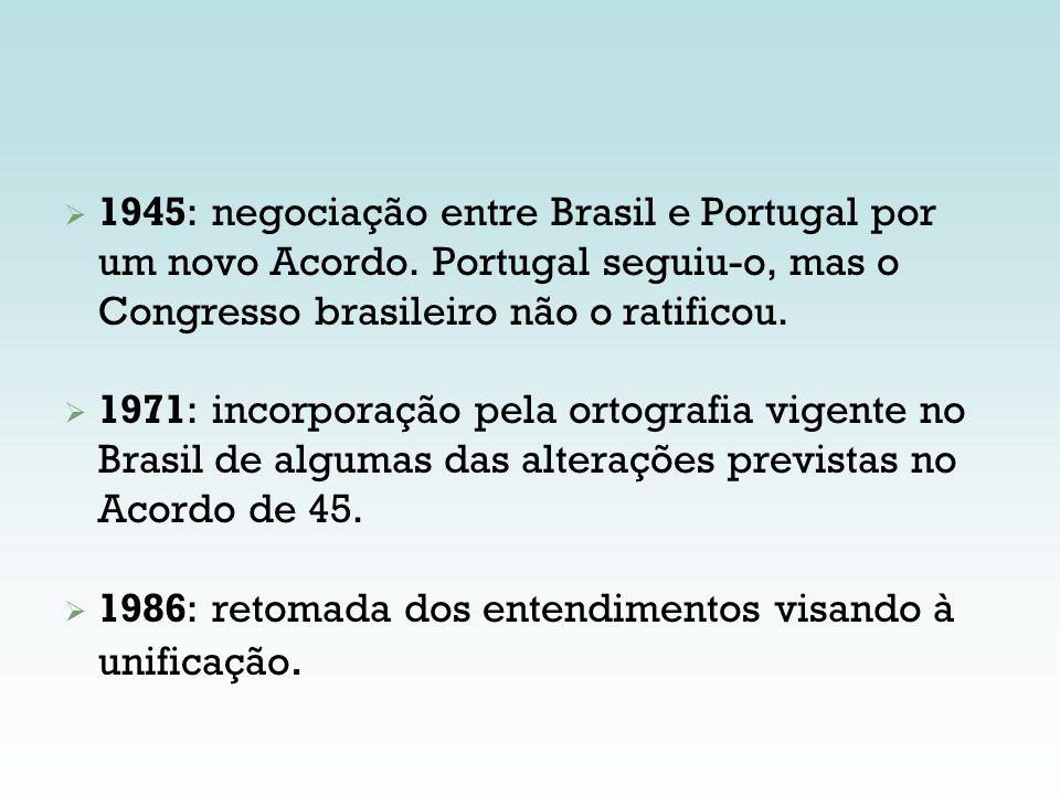 1945: negociação entre Brasil e Portugal por um novo Acordo. Portugal seguiu-o, mas o Congresso brasileiro não o ratificou. 1971: incorporação pela or