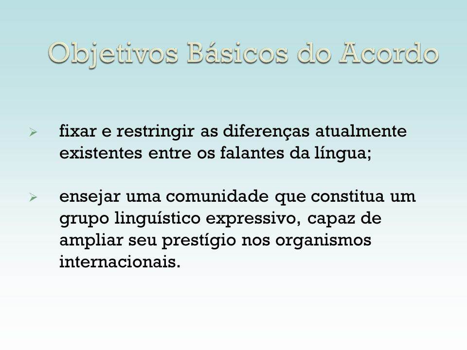 Objetivos Básicos do Acordo fixar e restringir as diferenças atualmente existentes entre os falantes da língua; ensejar uma comunidade que constitua u