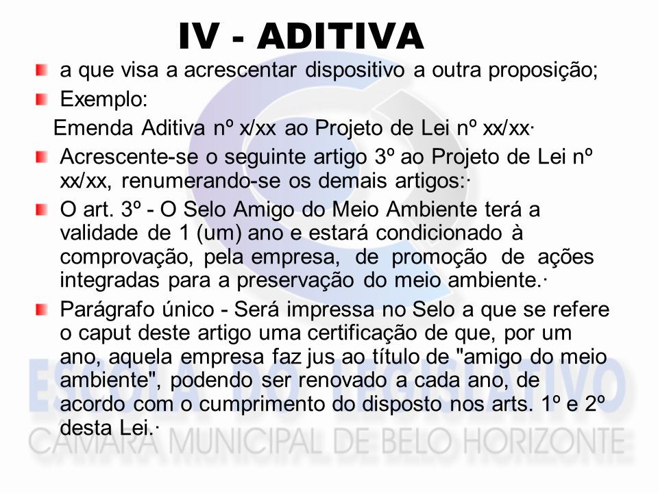 IV - ADITIVA a que visa a acrescentar dispositivo a outra proposição; Exemplo: Emenda Aditiva nº x/xx ao Projeto de Lei nº xx/xx· Acrescente-se o segu