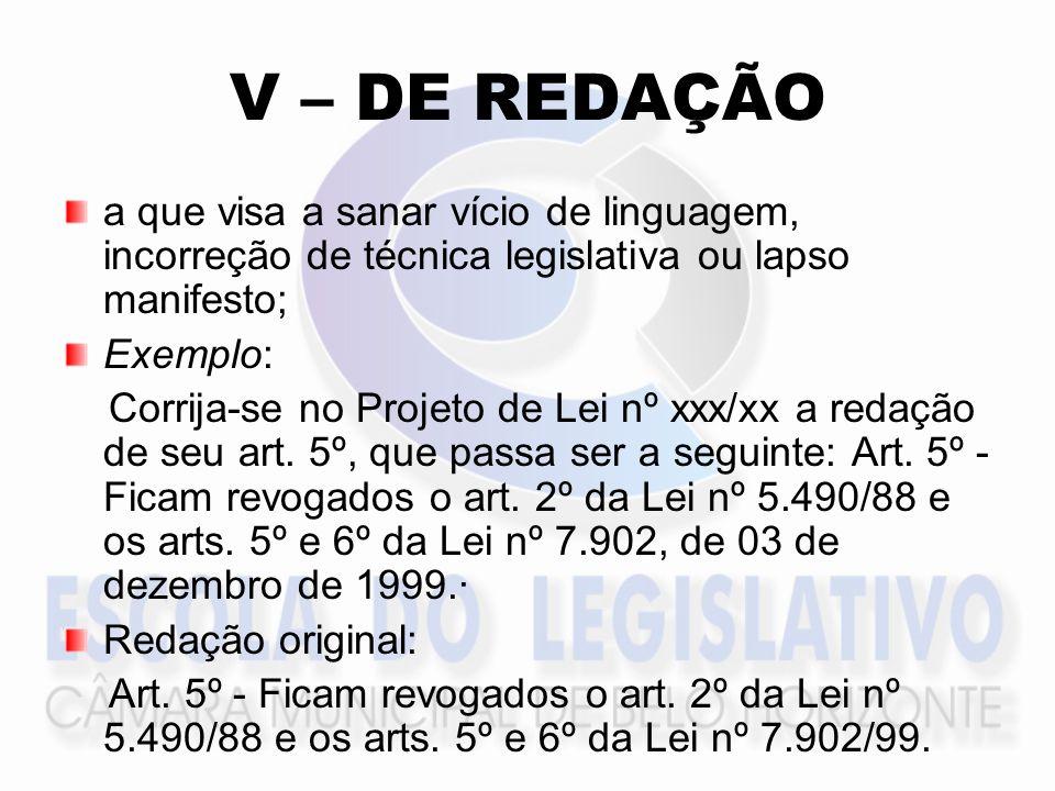 V – DE REDAÇÃO a que visa a sanar vício de linguagem, incorreção de técnica legislativa ou lapso manifesto; Exemplo: Corrija-se no Projeto de Lei nº xxx/xx a redação de seu art.