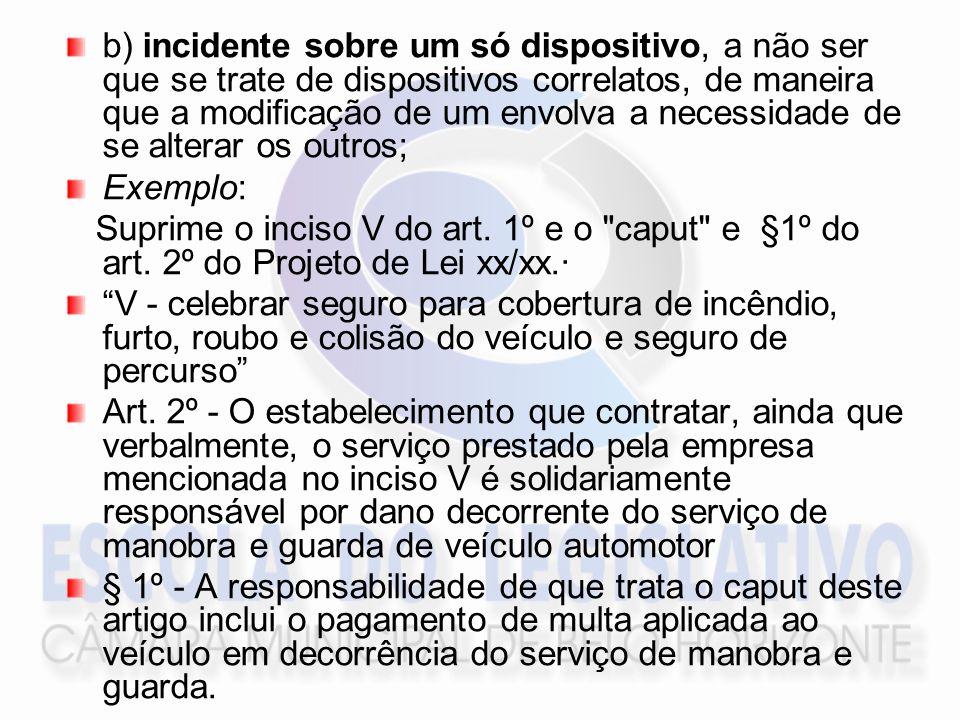 b) incidente sobre um só dispositivo, a não ser que se trate de dispositivos correlatos, de maneira que a modificação de um envolva a necessidade de se alterar os outros; Exemplo: Suprime o inciso V do art.