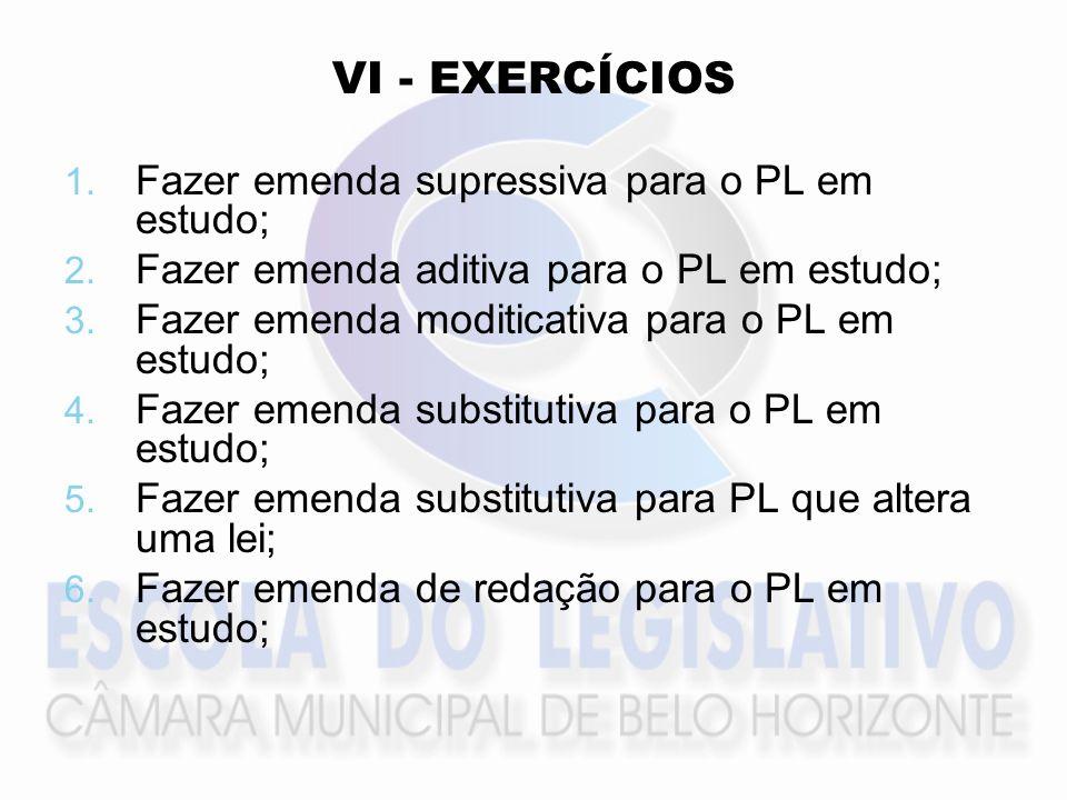 VI - EXERCÍCIOS 1. 1. Fazer emenda supressiva para o PL em estudo; 2. 2. Fazer emenda aditiva para o PL em estudo; 3. 3. Fazer emenda moditicativa par
