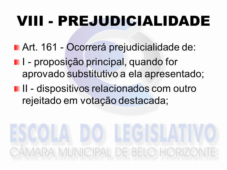 VIII - PREJUDICIALIDADE Art. 161 - Ocorrerá prejudicialidade de: I - proposição principal, quando for aprovado substitutivo a ela apresentado; II - di