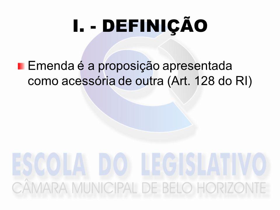 I. - DEFINIÇÃO Emenda é a proposição apresentada como acessória de outra (Art. 128 do RI)