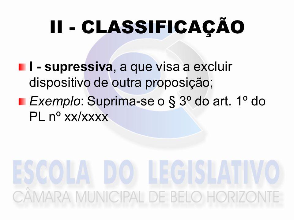 II - CLASSIFICAÇÃO I - supressiva, a que visa a excluir dispositivo de outra proposição; Exemplo: Suprima-se o § 3º do art. 1º do PL nº xx/xxxx