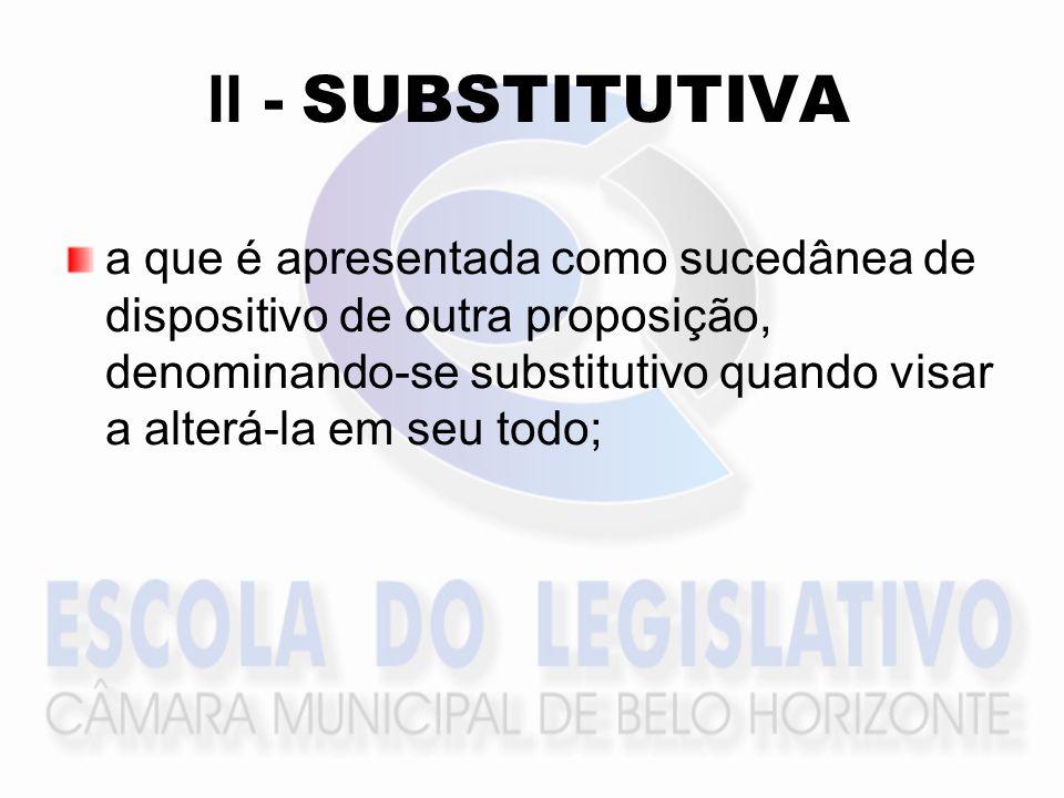 II - SUBSTITUTIVA a que é apresentada como sucedânea de dispositivo de outra proposição, denominando-se substitutivo quando visar a alterá-la em seu todo;