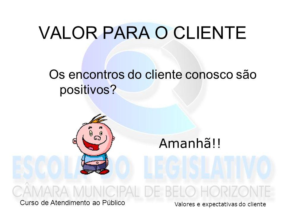 Curso de Atendimento ao Público Valores e expectativas do cliente Os encontros do cliente conosco são positivos? VALOR PARA O CLIENTE Amanhã!!
