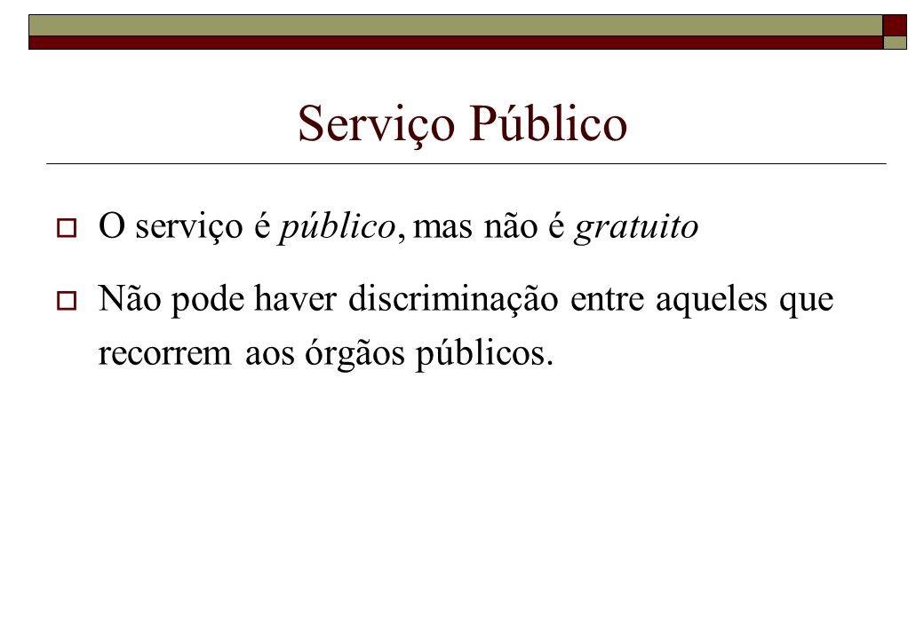 Serviço Público O serviço é público, mas não é gratuito Não pode haver discriminação entre aqueles que recorrem aos órgãos públicos.