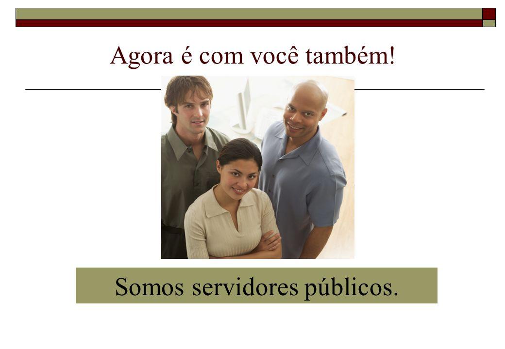 Agora é com você também! Somos servidores públicos.