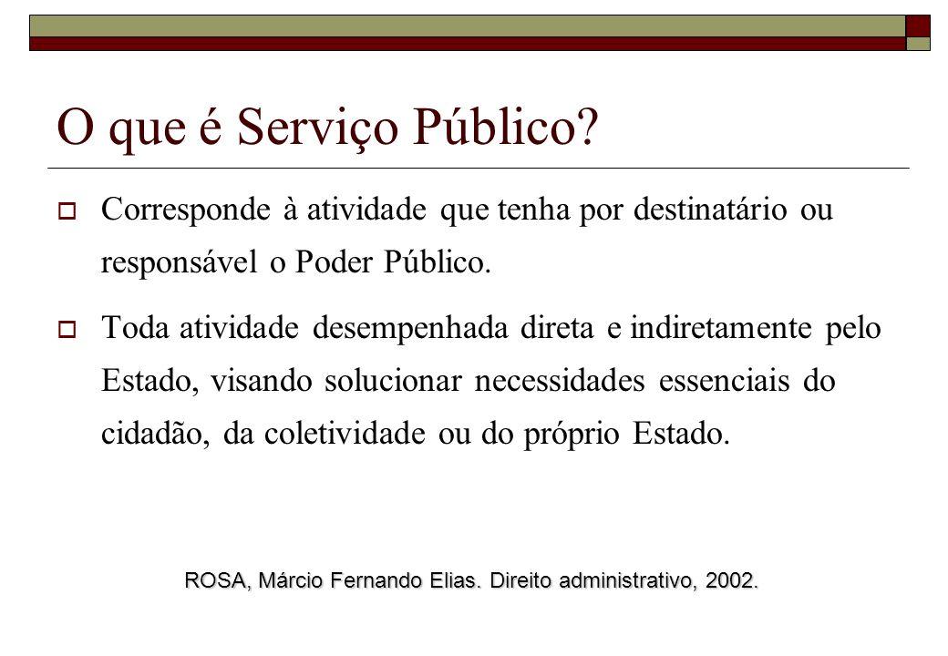 O que é Serviço Público? Corresponde à atividade que tenha por destinatário ou responsável o Poder Público. Toda atividade desempenhada direta e indir