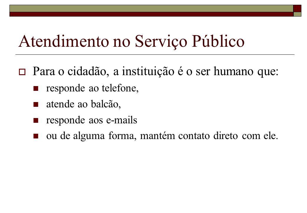 Atendimento no Serviço Público Para o cidadão, a instituição é o ser humano que: responde ao telefone, atende ao balcão, responde aos e-mails ou de al