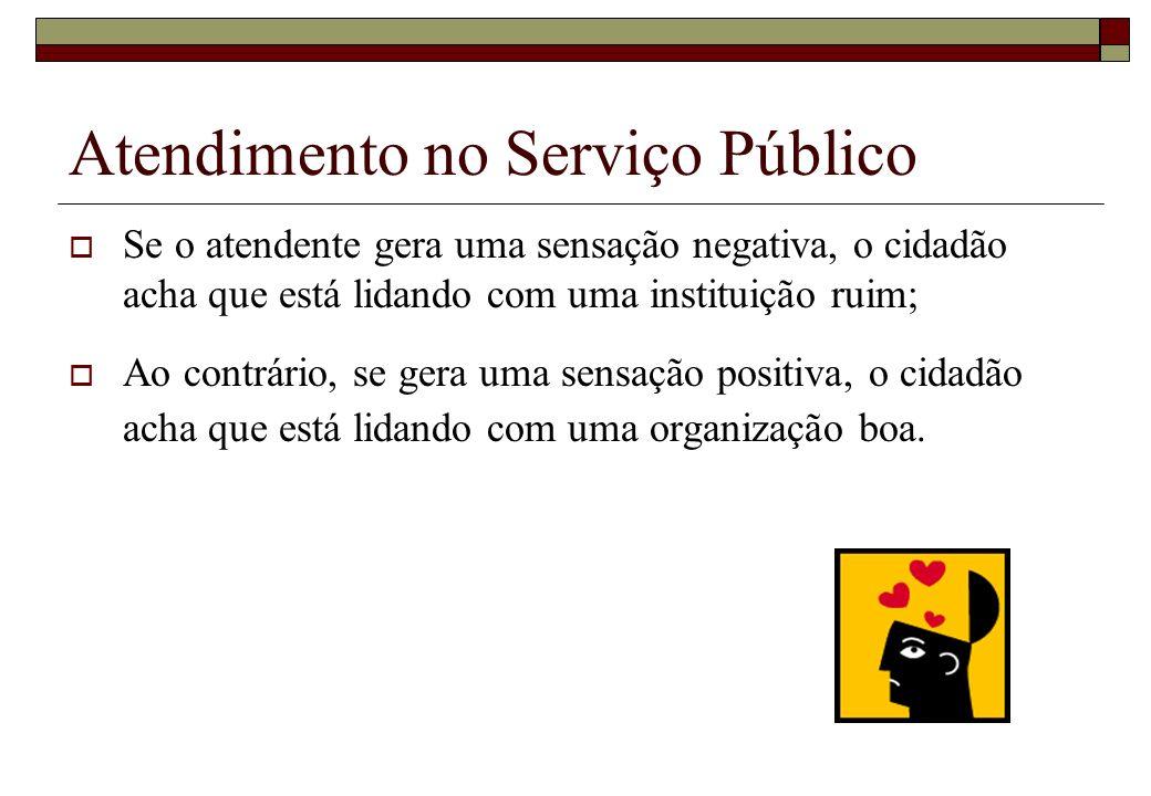 Atendimento no Serviço Público Se o atendente gera uma sensação negativa, o cidadão acha que está lidando com uma instituição ruim; Ao contrário, se g