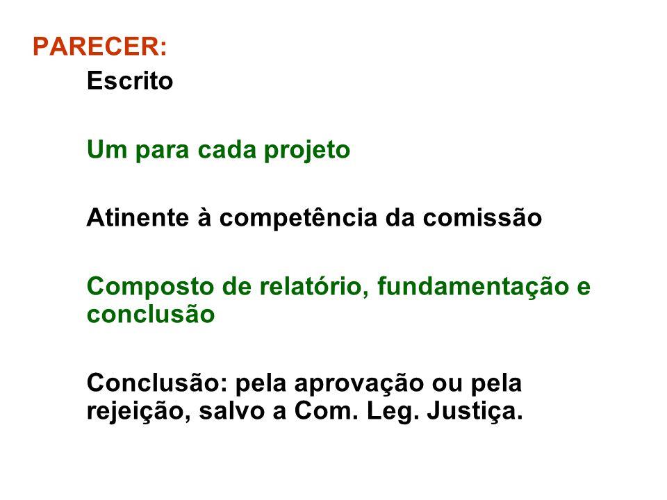 PARECER: Escrito Um para cada projeto Atinente à competência da comissão Composto de relatório, fundamentação e conclusão Conclusão: pela aprovação ou pela rejeição, salvo a Com.