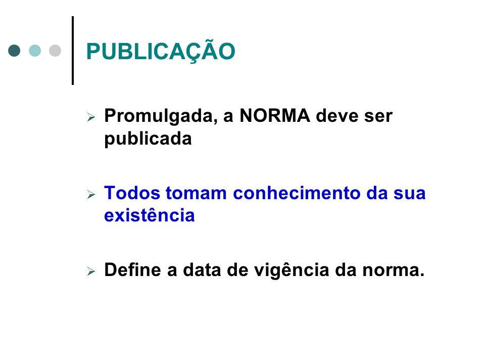 PUBLICAÇÃO Promulgada, a NORMA deve ser publicada Todos tomam conhecimento da sua existência Define a data de vigência da norma.