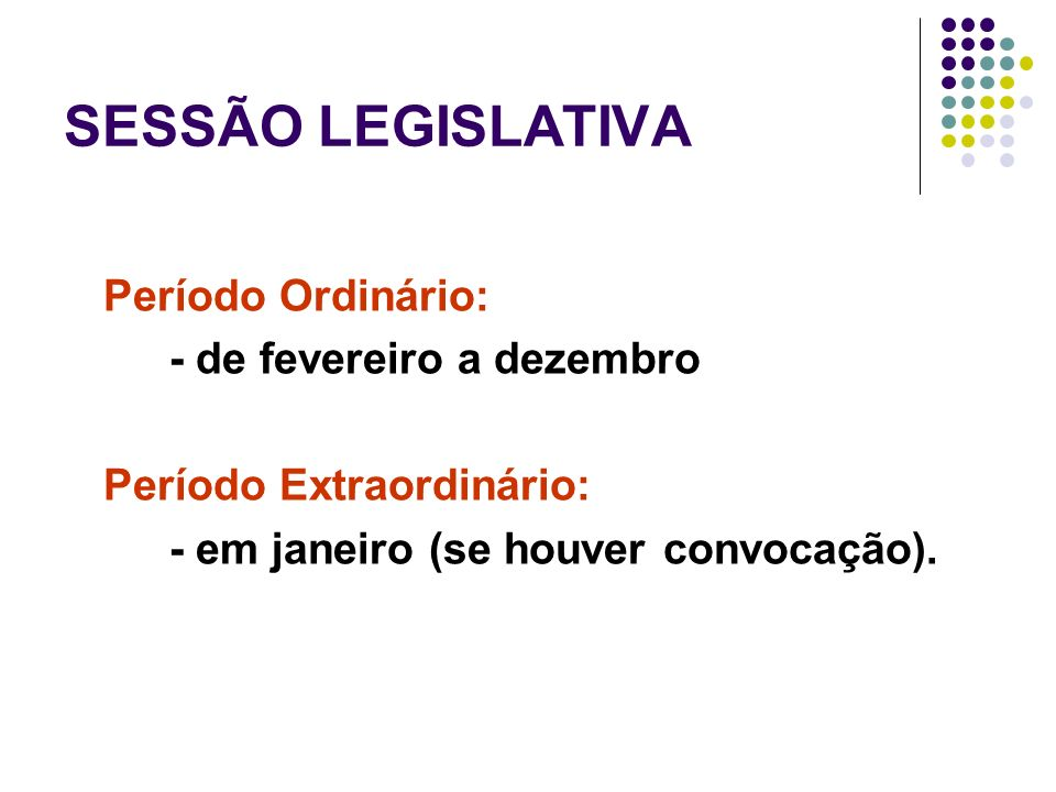 SESSÃO LEGISLATIVA Período Ordinário: - de fevereiro a dezembro Período Extraordinário: - em janeiro (se houver convocação).