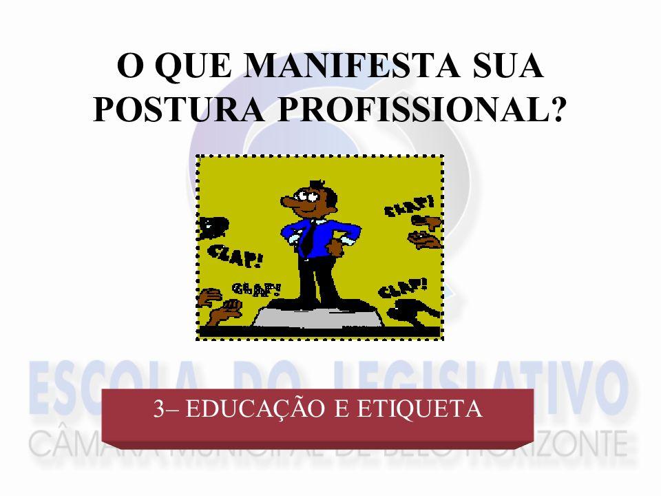 O QUE MANIFESTA SUA POSTURA PROFISSIONAL? 3– EDUCAÇÃO E ETIQUETA