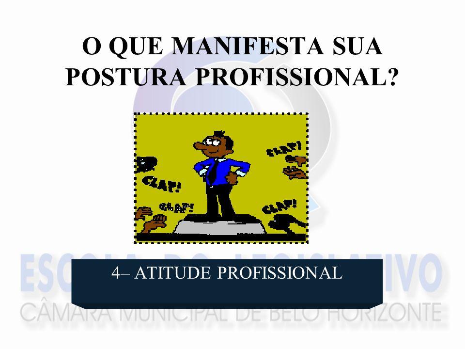 O QUE MANIFESTA SUA POSTURA PROFISSIONAL? 4– ATITUDE PROFISSIONAL