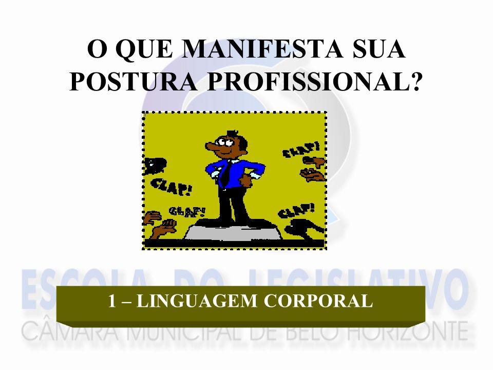 O QUE MANIFESTA SUA POSTURA PROFISSIONAL? 1 – LINGUAGEM CORPORAL