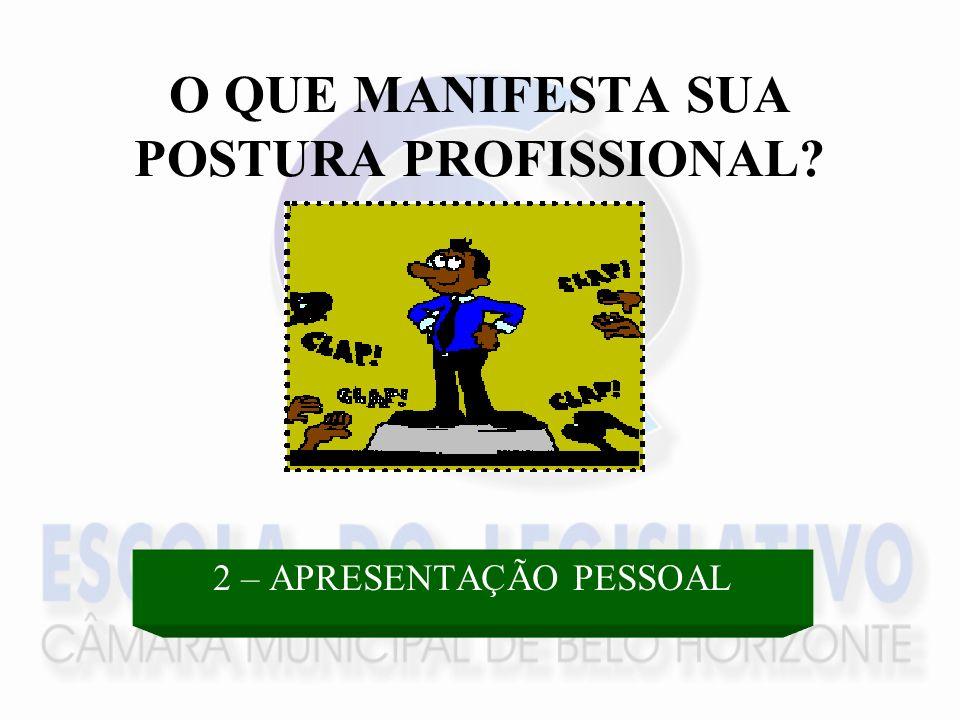 O QUE MANIFESTA SUA POSTURA PROFISSIONAL? 2 – APRESENTAÇÃO PESSOAL
