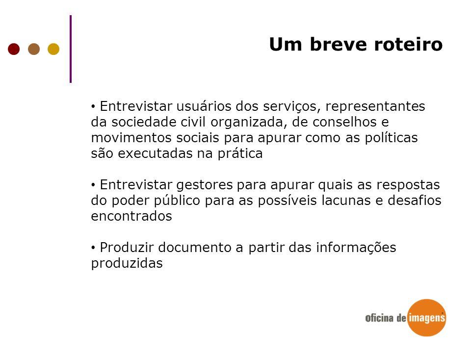Um breve roteiro Entrevistar usuários dos serviços, representantes da sociedade civil organizada, de conselhos e movimentos sociais para apurar como a