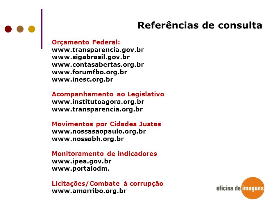 Referências de consulta Orçamento Federal: www.transparencia.gov.br www.sigabrasil.gov.br www.contasabertas.org.br www.forumfbo.org.br www.inesc.org.b
