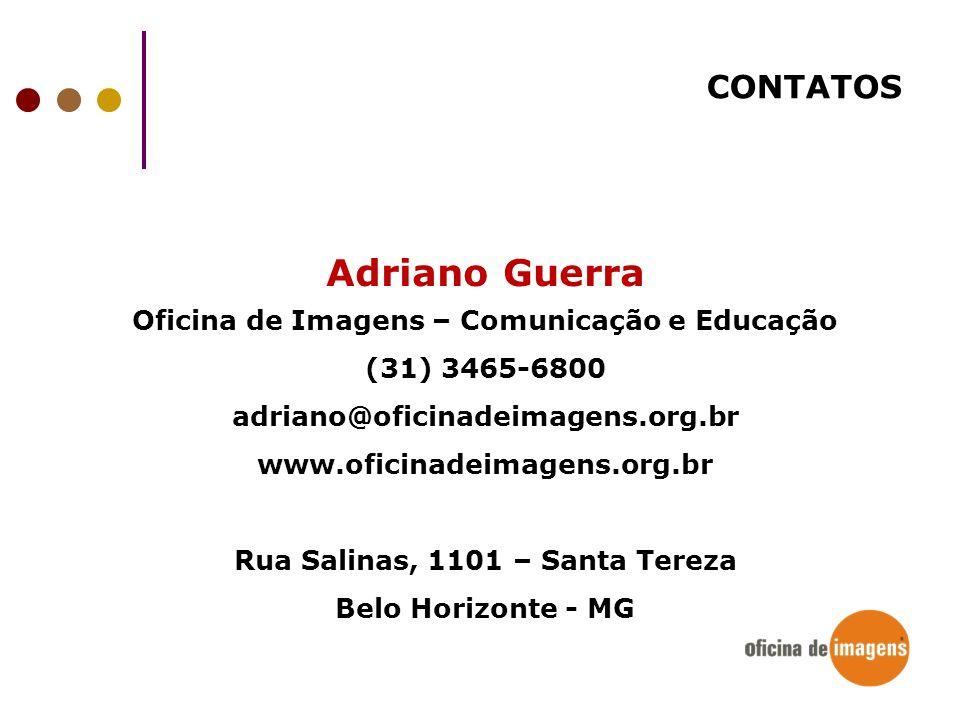CONTATOS Adriano Guerra Oficina de Imagens – Comunicação e Educação (31) 3465-6800 adriano@oficinadeimagens.org.br www.oficinadeimagens.org.br Rua Sal
