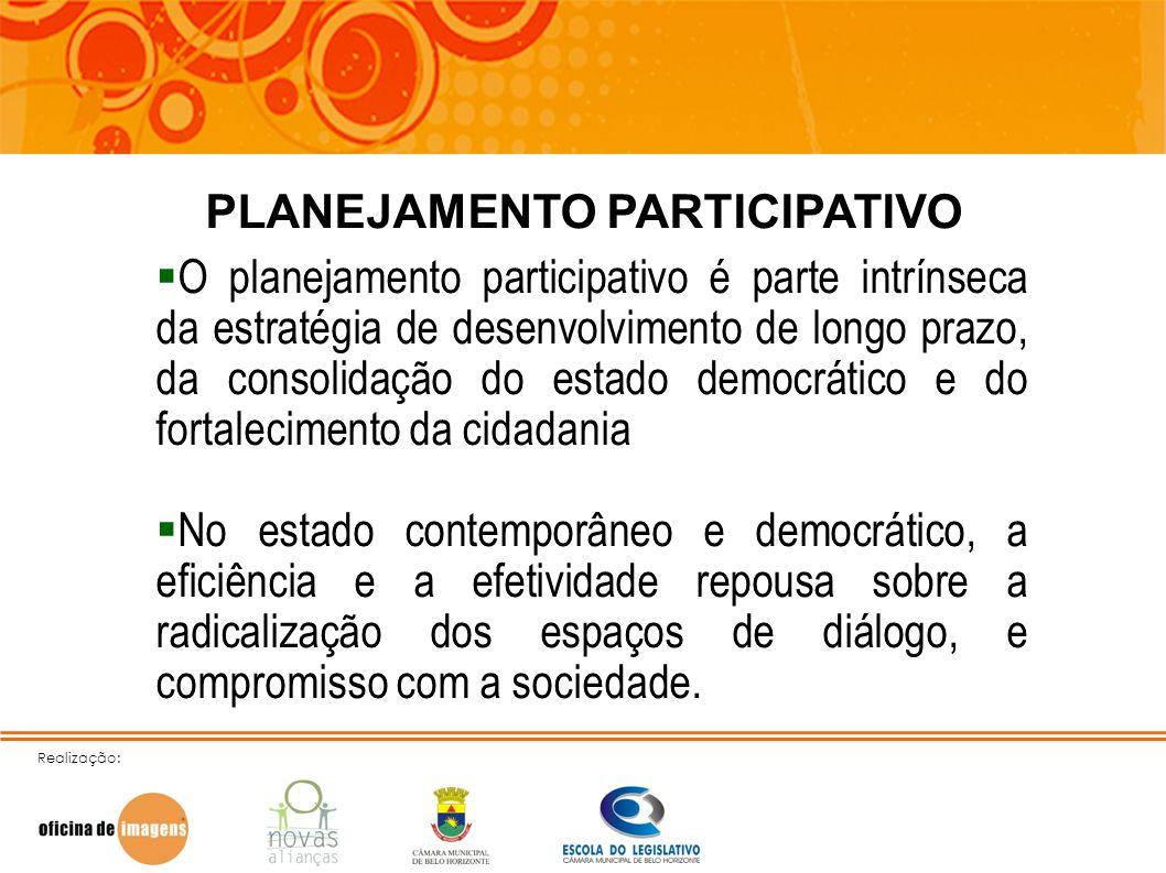 Realização: PLANEJAMENTO PARTICIPATIVO O planejamento participativo é parte intrínseca da estratégia de desenvolvimento de longo prazo, da consolidaçã