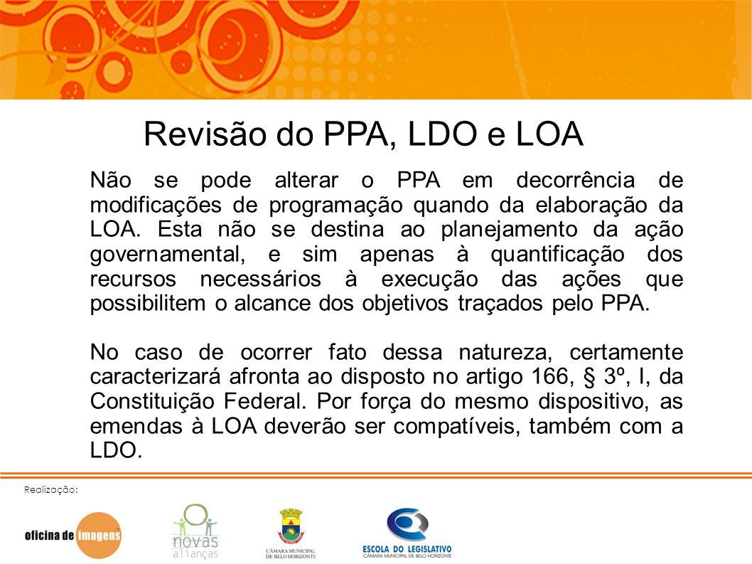 Realização: Revisão do PPA, LDO e LOA Não se pode alterar o PPA em decorrência de modificações de programação quando da elaboração da LOA. Esta não se