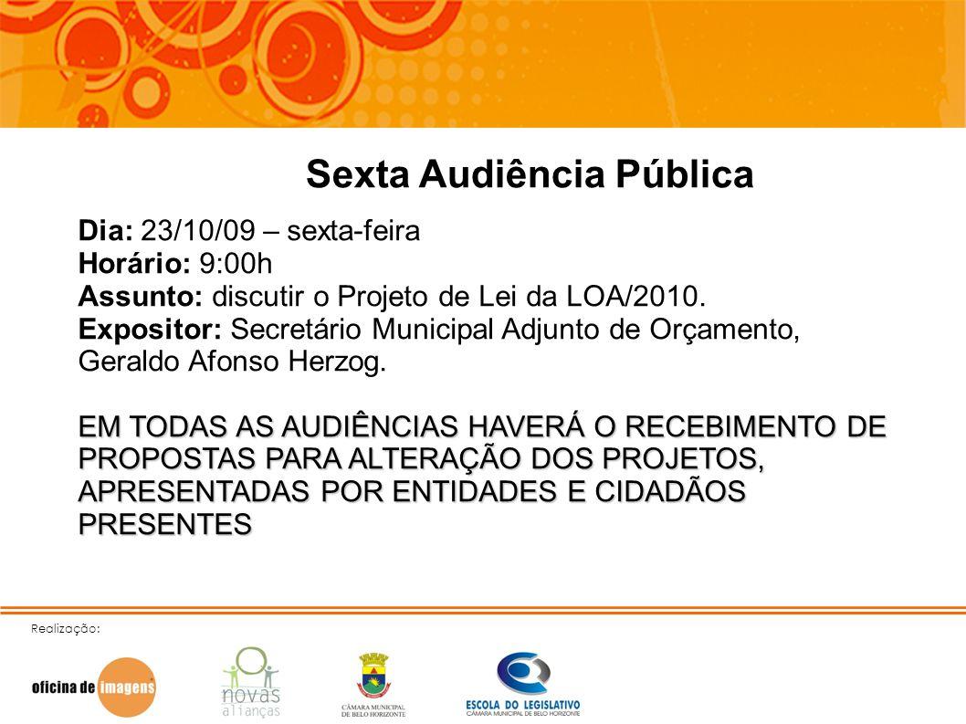 Realização: Sexta Audiência Pública Dia: 23/10/09 – sexta-feira Horário: 9:00h Assunto: discutir o Projeto de Lei da LOA/2010. Expositor: Secretário M