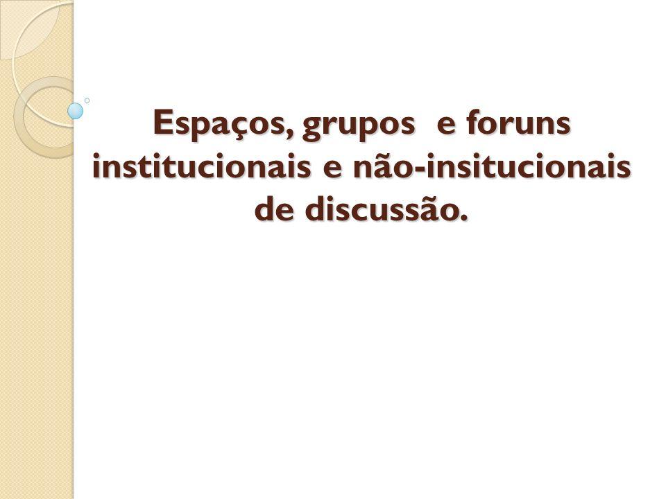Espaços, grupos e foruns institucionais e não-insitucionais de discussão.