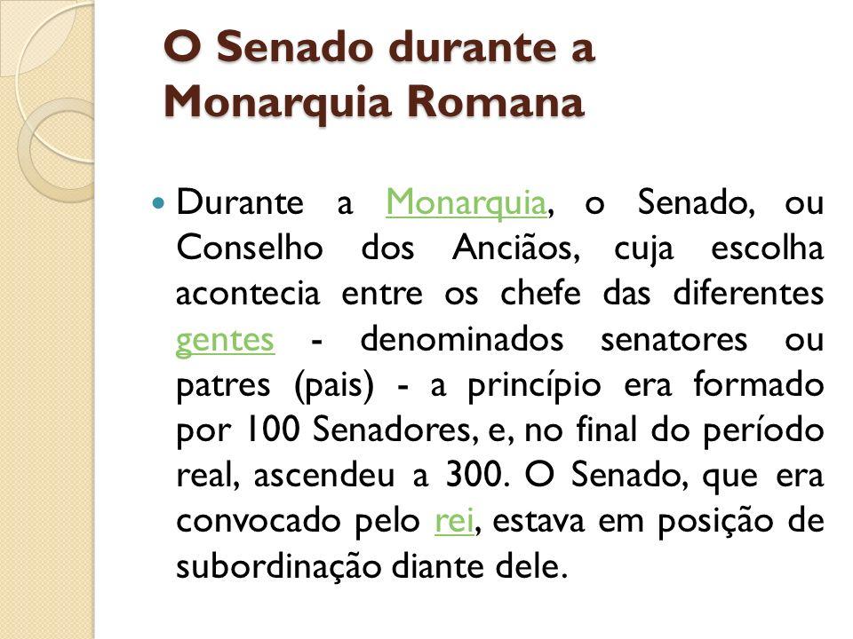 O Senado durante a Monarquia Romana Durante a Monarquia, o Senado, ou Conselho dos Anciãos, cuja escolha acontecia entre os chefe das diferentes gente