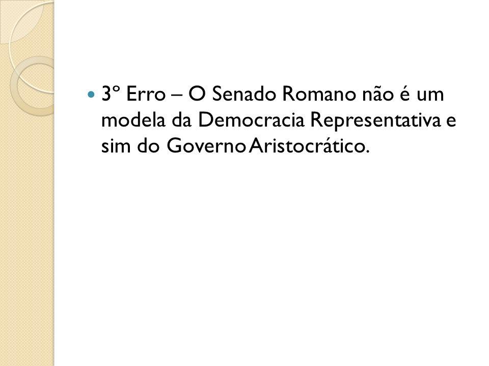 3º Erro – O Senado Romano não é um modela da Democracia Representativa e sim do Governo Aristocrático.