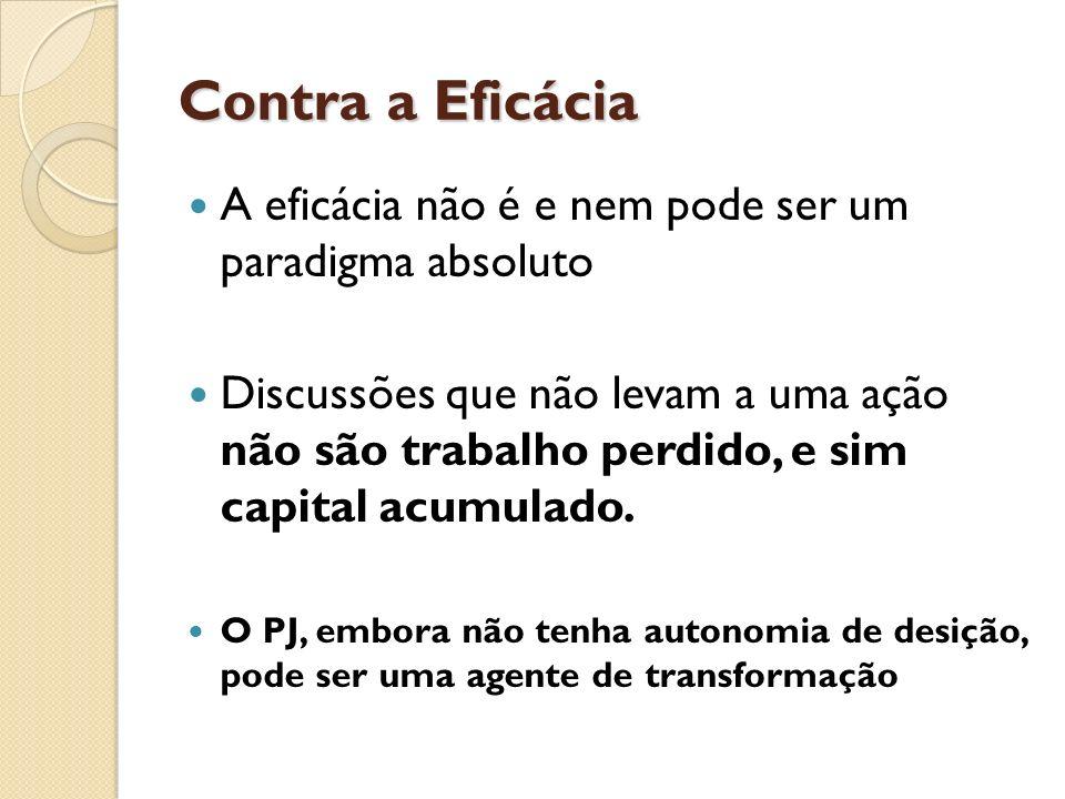Contra a Eficácia A eficácia não é e nem pode ser um paradigma absoluto Discussões que não levam a uma ação não são trabalho perdido, e sim capital ac