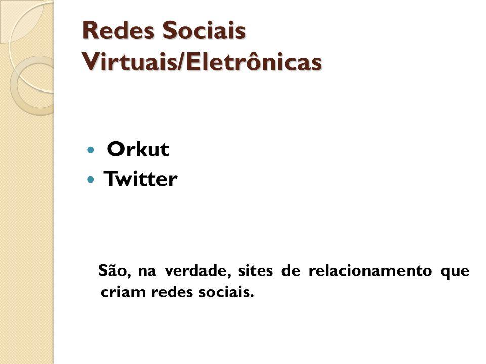Redes Sociais Virtuais/Eletrônicas Orkut Twitter São, na verdade, sites de relacionamento que criam redes sociais.