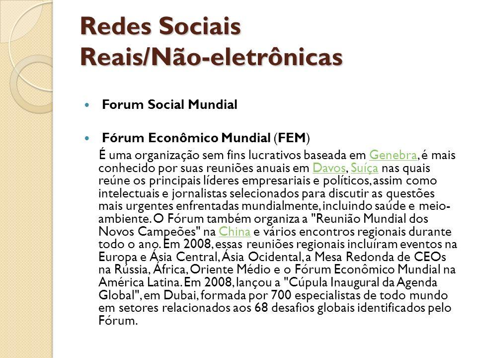 Redes Sociais Reais/Não-eletrônicas Forum Social Mundial Fórum Econômico Mundial (FEM) É uma organização sem fins lucrativos baseada em Genebra, é mai
