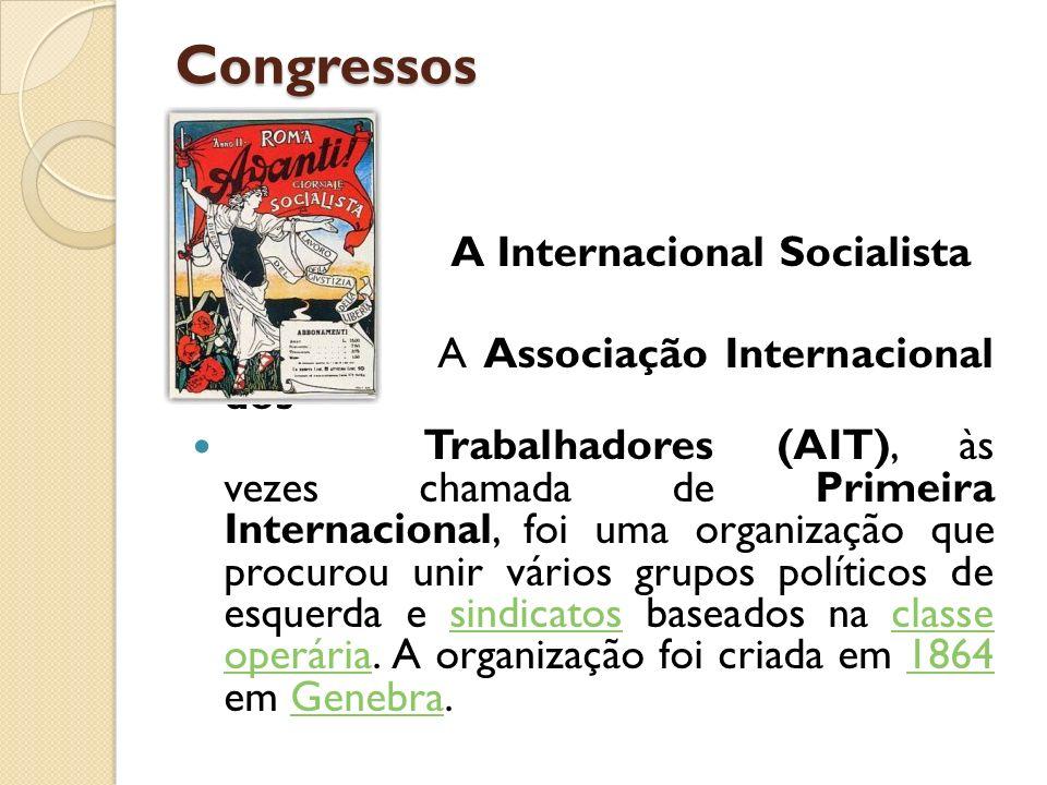 Congressos A Internacional Socialista A Associação Internacional dos Trabalhadores (AIT), às vezes chamada de Primeira Internacional, foi uma organiza